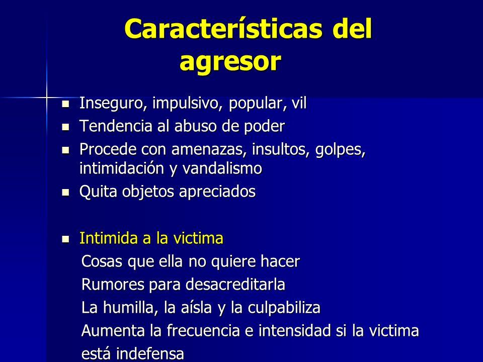 Características del agresor Características del agresor Inseguro, impulsivo, popular, vil Inseguro, impulsivo, popular, vil Tendencia al abuso de pode