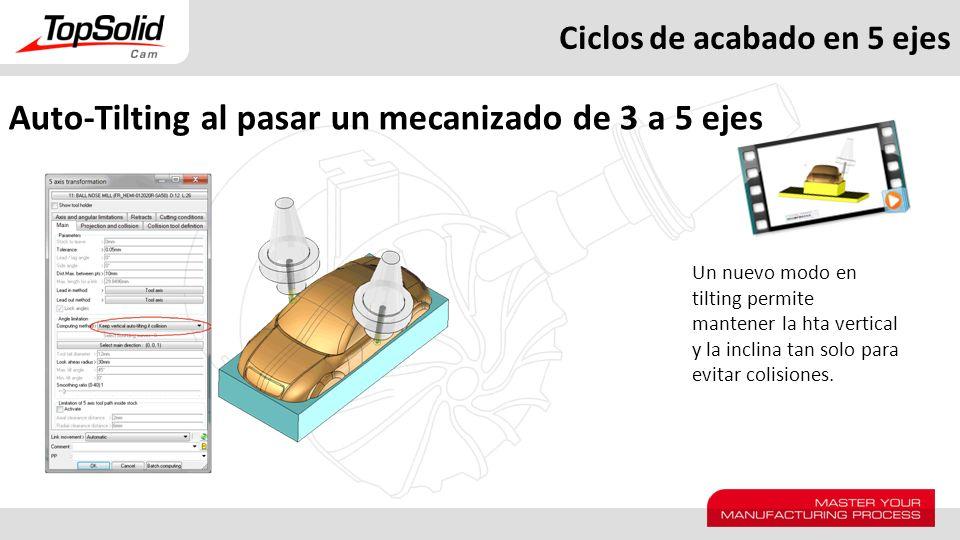 Ciclos de acabado en 5 ejes Auto-Tilting al pasar un mecanizado de 3 a 5 ejes Un nuevo modo en tilting permite mantener la hta vertical y la inclina t
