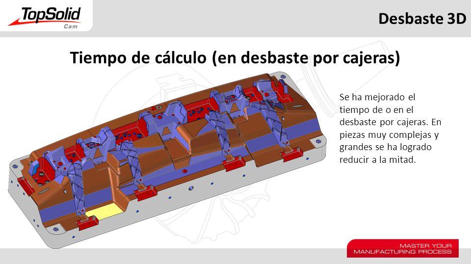 Desbaste 3D Tiempo de cálculo (en desbaste por cajeras) Se ha mejorado el tiempo de o en el desbaste por cajeras. En piezas muy complejas y grandes se