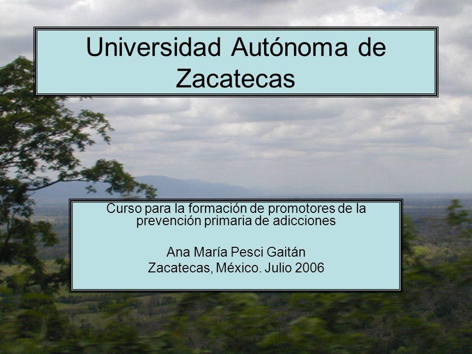 Universidad Autónoma de Zacatecas Curso para la formación de promotores de la prevención primaria de adicciones Ana María Pesci Gaitán Zacatecas, Méxi