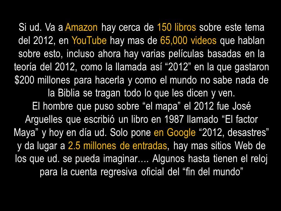 Si ud. Va a Amazon hay cerca de 150 libros sobre este tema del 2012, en YouTube hay mas de 65,000 videos que hablan sobre esto, incluso ahora hay vari