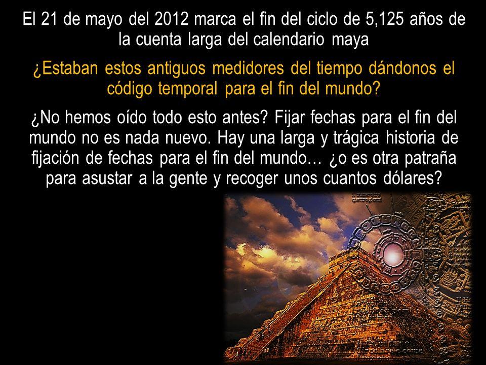 El 21 de mayo del 2012 marca el fin del ciclo de 5,125 años de la cuenta larga del calendario maya ¿Estaban estos antiguos medidores del tiempo dándon