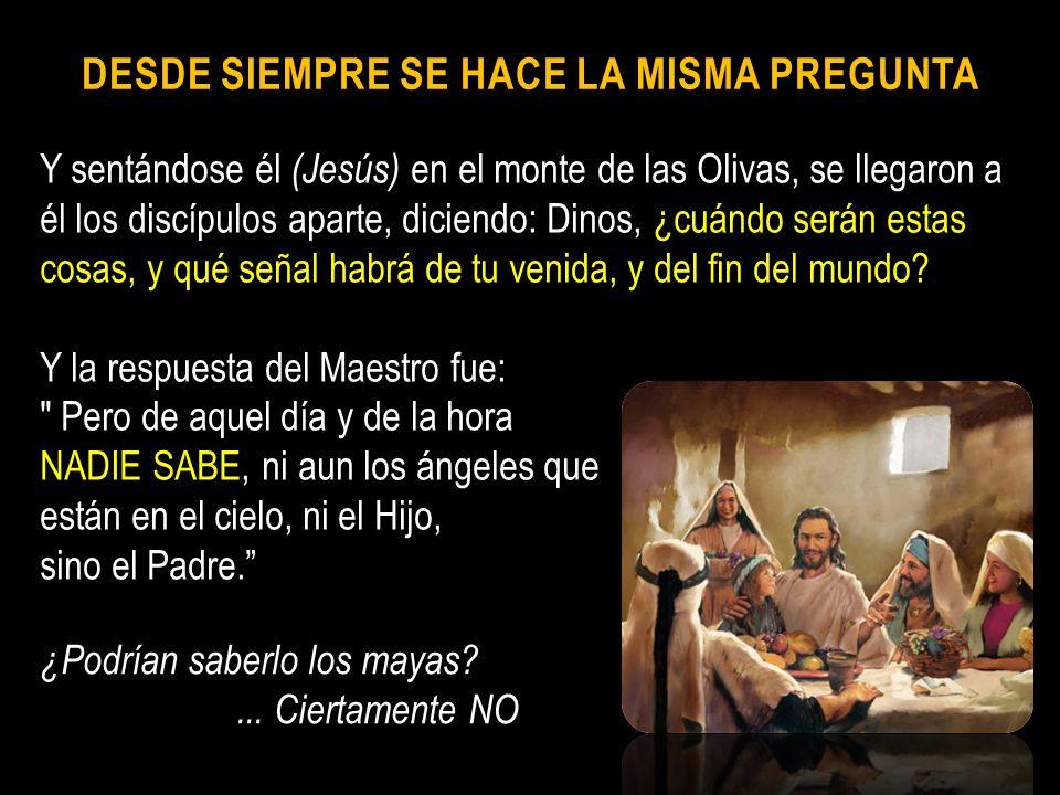 DESDE SIEMPRE SE HACE LA MISMA PREGUNTA Y sentándose él (Jesús) en el monte de las Olivas, se llegaron a él los discípulos aparte, diciendo: Dinos, ¿c
