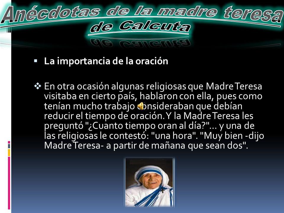 La importancia de la oración En otra ocasión algunas religiosas que Madre Teresa visitaba en cierto país, hablaron con ella, pues como tenían mucho tr