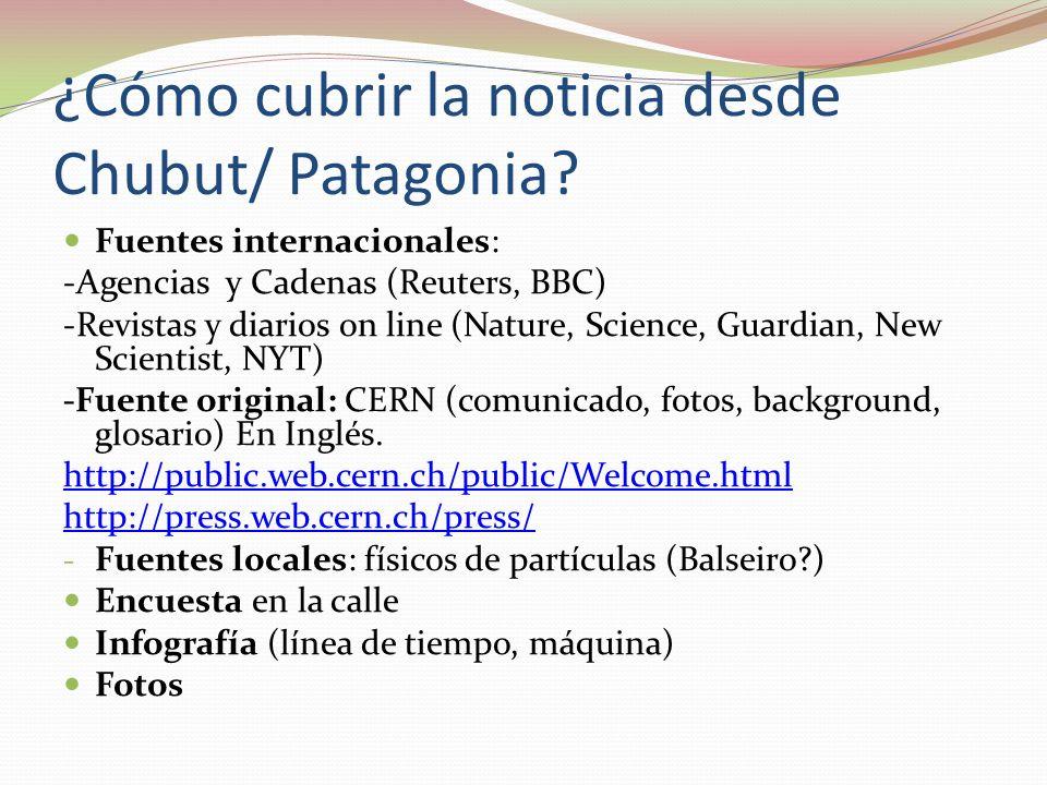 ¿Cómo cubrir la noticia desde Chubut/ Patagonia? Fuentes internacionales: -Agencias y Cadenas (Reuters, BBC) -Revistas y diarios on line (Nature, Scie