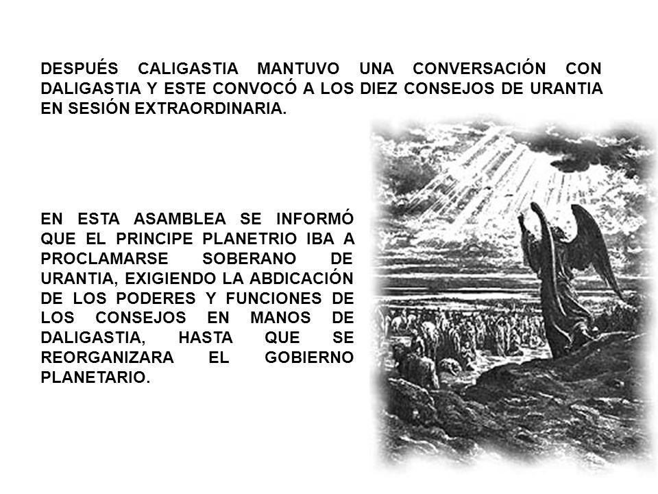 DESPUÉS CALIGASTIA MANTUVO UNA CONVERSACIÓN CON DALIGASTIA Y ESTE CONVOCÓ A LOS DIEZ CONSEJOS DE URANTIA EN SESIÓN EXTRAORDINARIA.