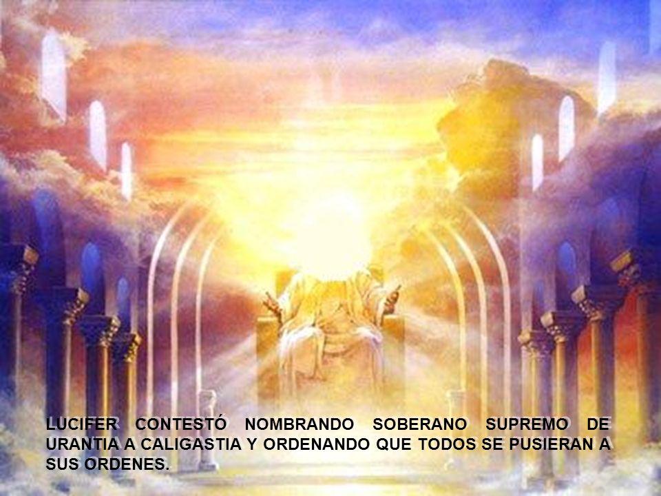 LUCIFER CONTESTÓ NOMBRANDO SOBERANO SUPREMO DE URANTIA A CALIGASTIA Y ORDENANDO QUE TODOS SE PUSIERAN A SUS ORDENES.