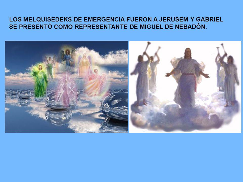 LOS MELQUISEDEKS DE EMERGENCIA FUERON A JERUSEM Y GABRIEL SE PRESENTÓ COMO REPRESENTANTE DE MIGUEL DE NEBADÓN.