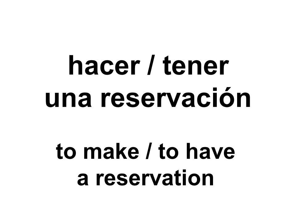 hacer / tener una reservación to make / to have a reservation