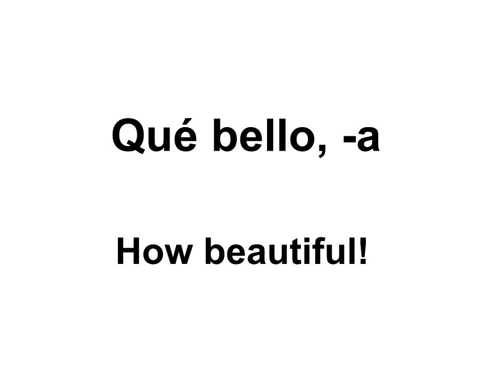 Qué bello, -a How beautiful!