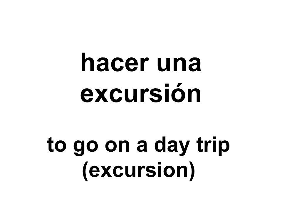 hacer una excursión to go on a day trip (excursion)