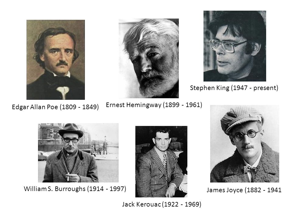 Edgar Allan Poe (1809 - 1849) Ernest Hemingway (1899 - 1961) William S. Burroughs (1914 - 1997) Jack Kerouac (1922 - 1969) Stephen King (1947 - presen