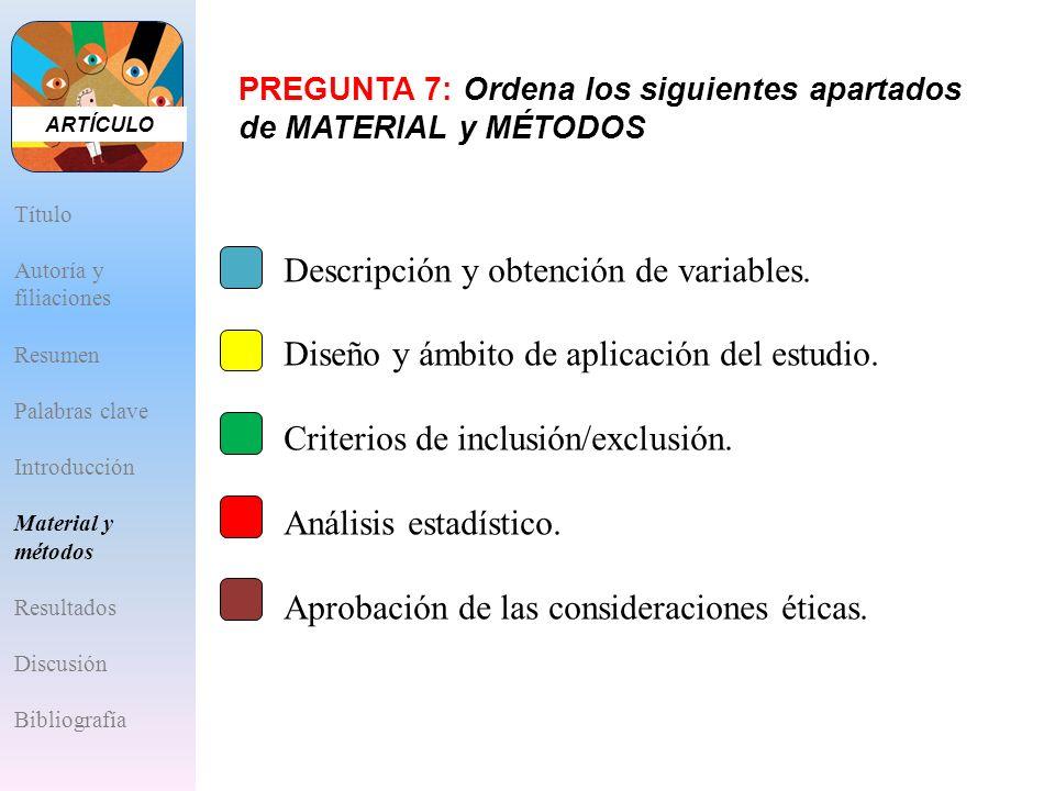 PREGUNTA 7: Ordena los siguientes apartados de MATERIAL y MÉTODOS A.Descripción y obtención de variables. B.Diseño y ámbito de aplicación del estudio.