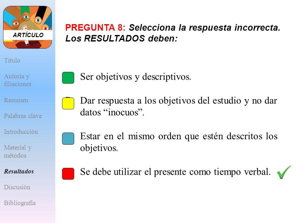 PREGUNTA 8: Selecciona la respuesta incorrecta. Los RESULTADOS deben: A.Ser objetivos y descriptivos. B.Dar respuesta a los objetivos del estudio y no