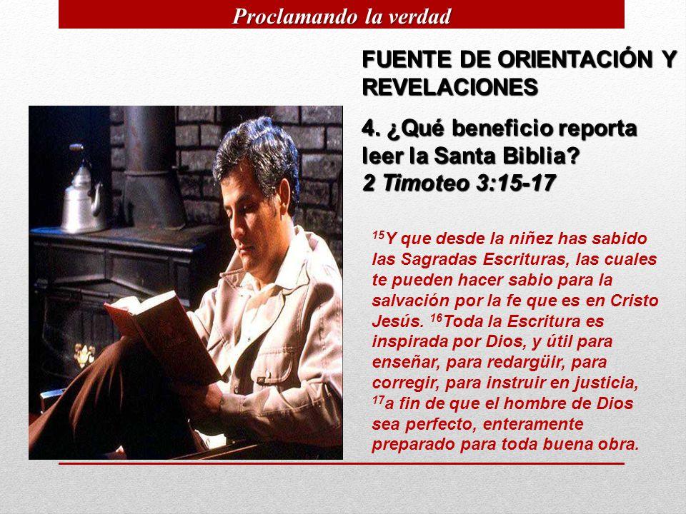 FUENTE DE ORIENTACIÓN Y REVELACIONES 4. ¿Qué beneficio reporta leer la Santa Biblia? 2 Timoteo 3:15-17 15 Y que desde la niñez has sabido las Sagradas
