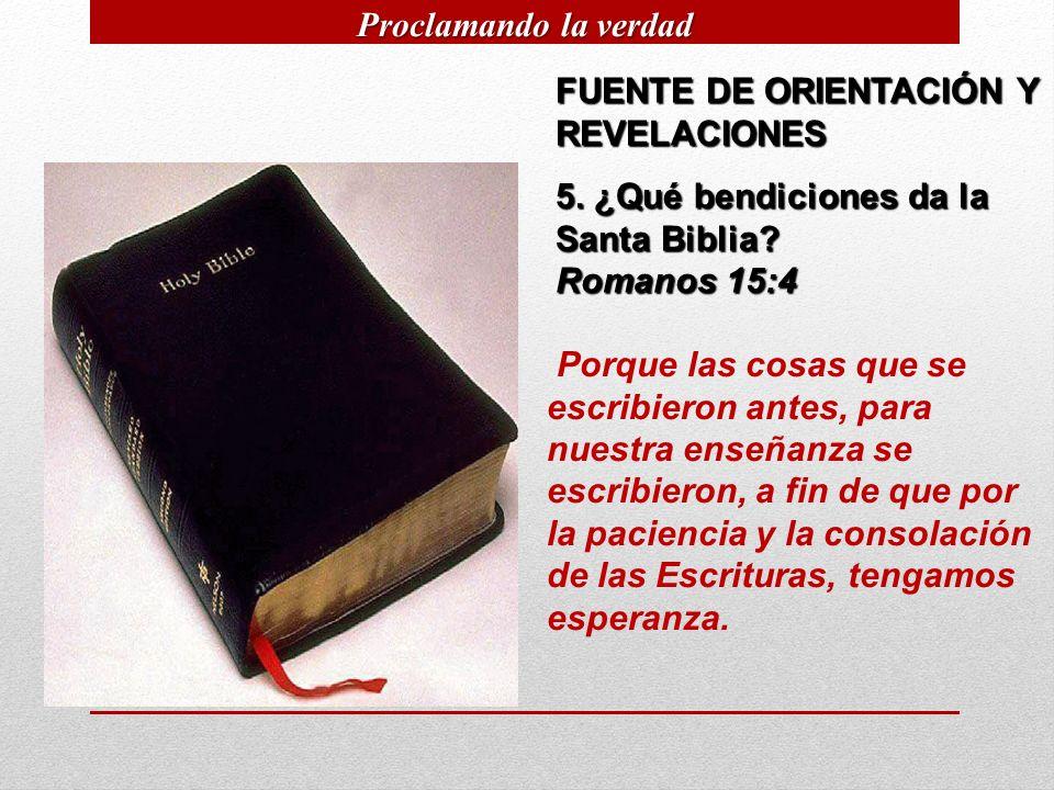 FUENTE DE ORIENTACIÓN Y REVELACIONES 5. ¿Qué bendiciones da la Santa Biblia? Romanos 15:4 Porque las cosas que se escribieron antes, para nuestra ense