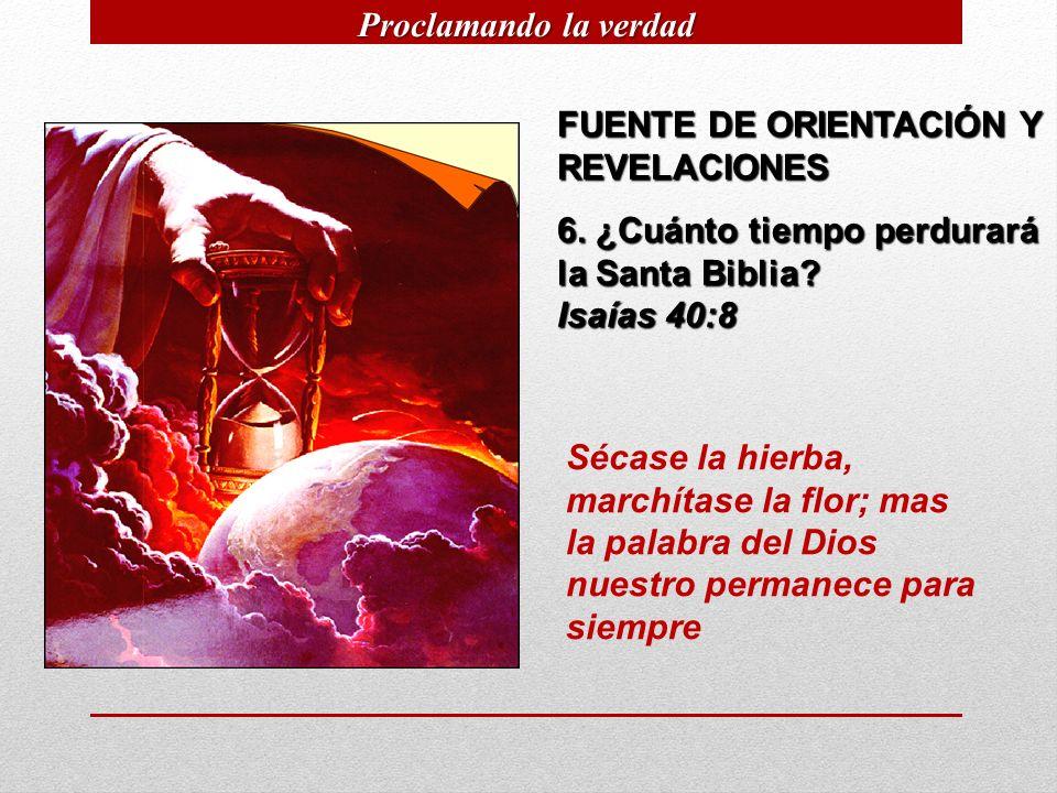 FUENTE DE ORIENTACIÓN Y REVELACIONES 6. ¿Cuánto tiempo perdurará la Santa Biblia? Isaías 40:8 Sécase la hierba, marchítase la flor; mas la palabra del