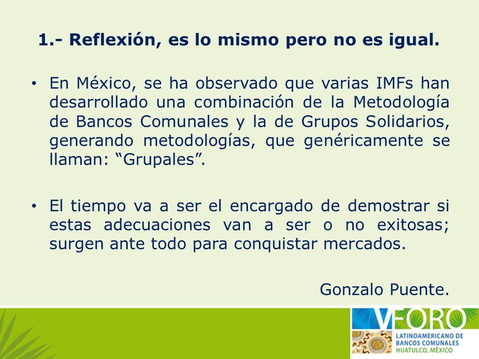 1.- Reflexión, es lo mismo pero no es igual. En México, se ha observado que varias IMFs han desarrollado una combinación de la Metodología de Bancos C