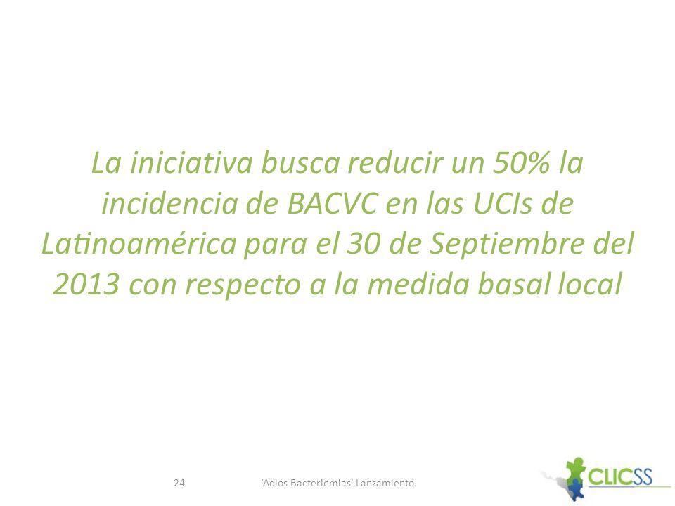 La iniciativa busca reducir un 50% la incidencia de BACVC en las UCIs de Latinoamérica para el 30 de Septiembre del 2013 con respecto a la medida basal local Adiós Bacteriemias Lanzamiento24