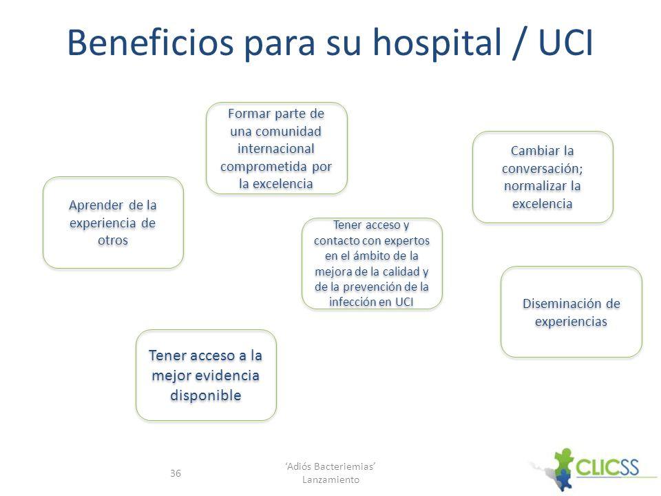 Beneficios para su hospital / UCI Adiós Bacteriemias Lanzamiento 36 Aprender de la experiencia de otros Formar parte de una comunidad internacional co