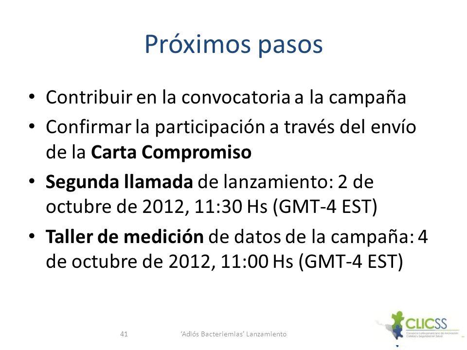 Próximos pasos Contribuir en la convocatoria a la campaña Confirmar la participación a través del envío de la Carta Compromiso Segunda llamada de lanzamiento: 2 de octubre de 2012, 11:30 Hs (GMT-4 EST) Taller de medición de datos de la campaña: 4 de octubre de 2012, 11:00 Hs (GMT-4 EST) Adiós Bacteriemias Lanzamiento41
