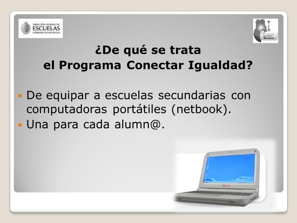 ¿De qué se trata el Programa Conectar Igualdad? De equipar a escuelas secundarias con computadoras portátiles (netbook). Una para cada alumn@.