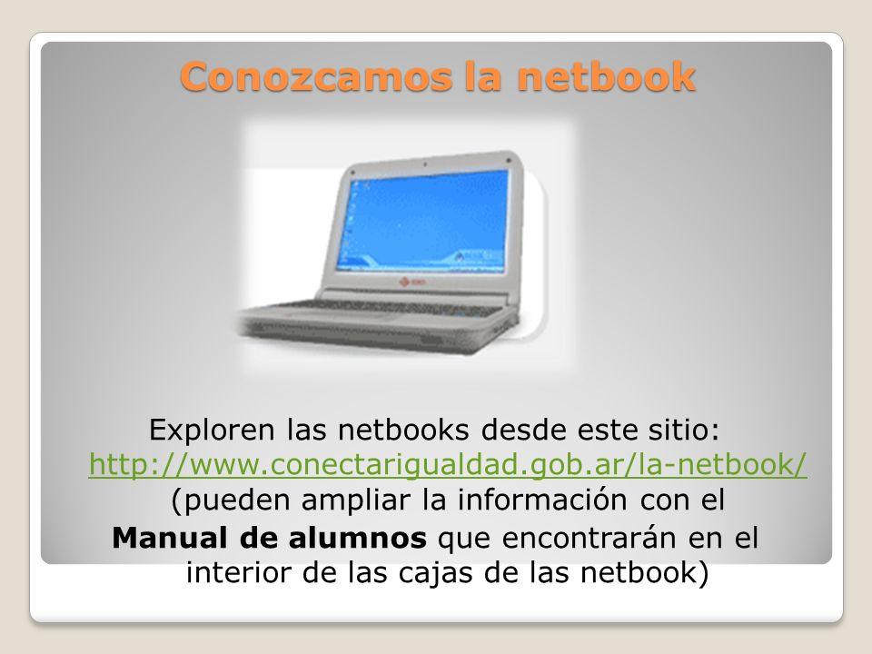 Conozcamos la netbook Exploren las netbooks desde este sitio: http://www.conectarigualdad.gob.ar/la-netbook/ (pueden ampliar la información con el htt