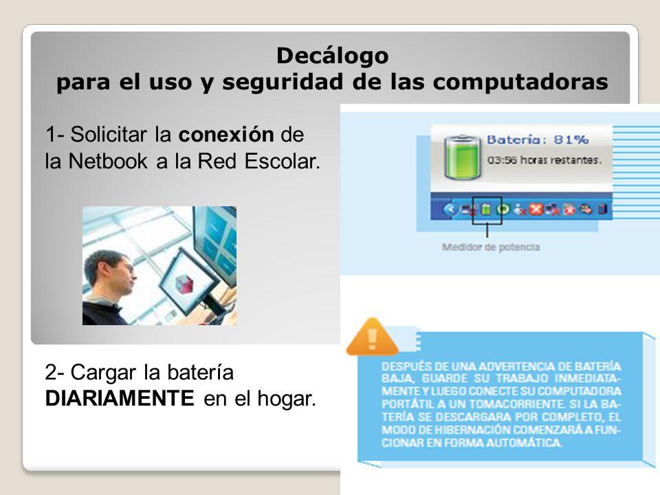 Decálogo para el uso y seguridad de las computadoras 1- Solicitar la conexión de la Netbook a la Red Escolar. 2- Cargar la batería DIARIAMENTE en el h