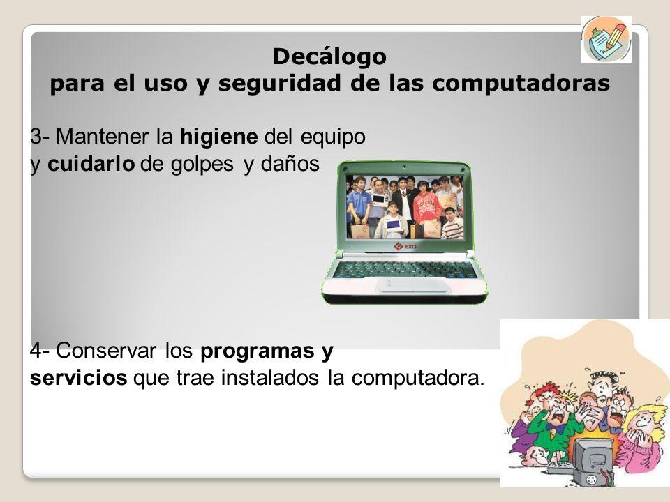 Decálogo para el uso y seguridad de las computadoras 3- Mantener la higiene del equipo y cuidarlo de golpes y daños 4- Conservar los programas y servi