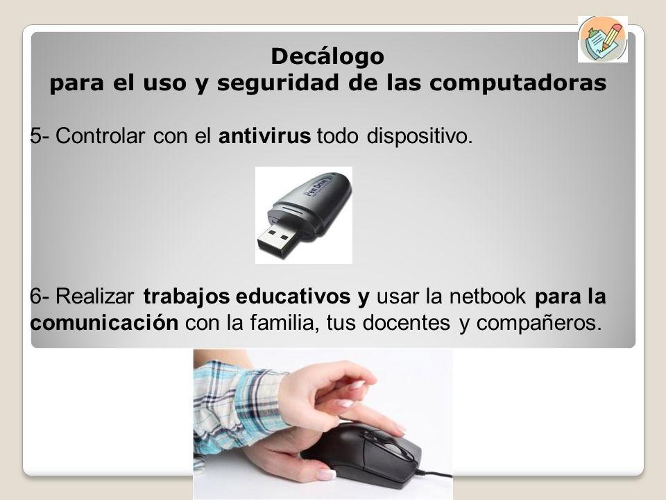 Decálogo para el uso y seguridad de las computadoras 5- Controlar con el antivirus todo dispositivo. 6- Realizar trabajos educativos y usar la netbook