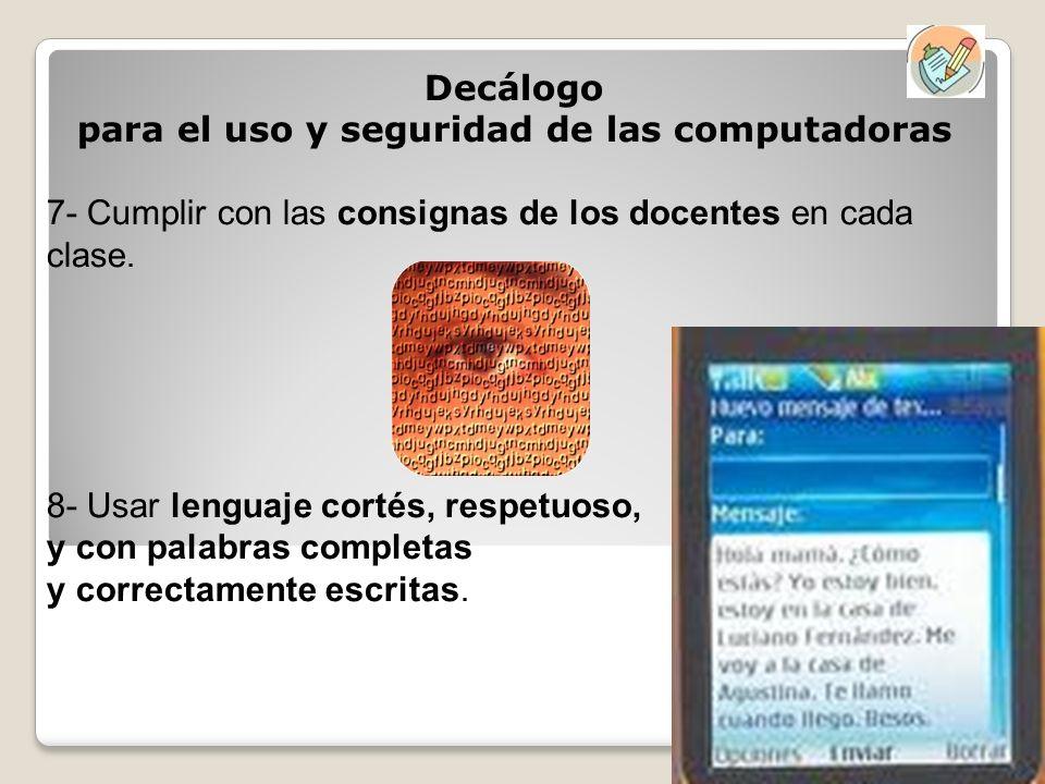 Decálogo para el uso y seguridad de las computadoras 7- Cumplir con las consignas de los docentes en cada clase. 8- Usar lenguaje cortés, respetuoso,