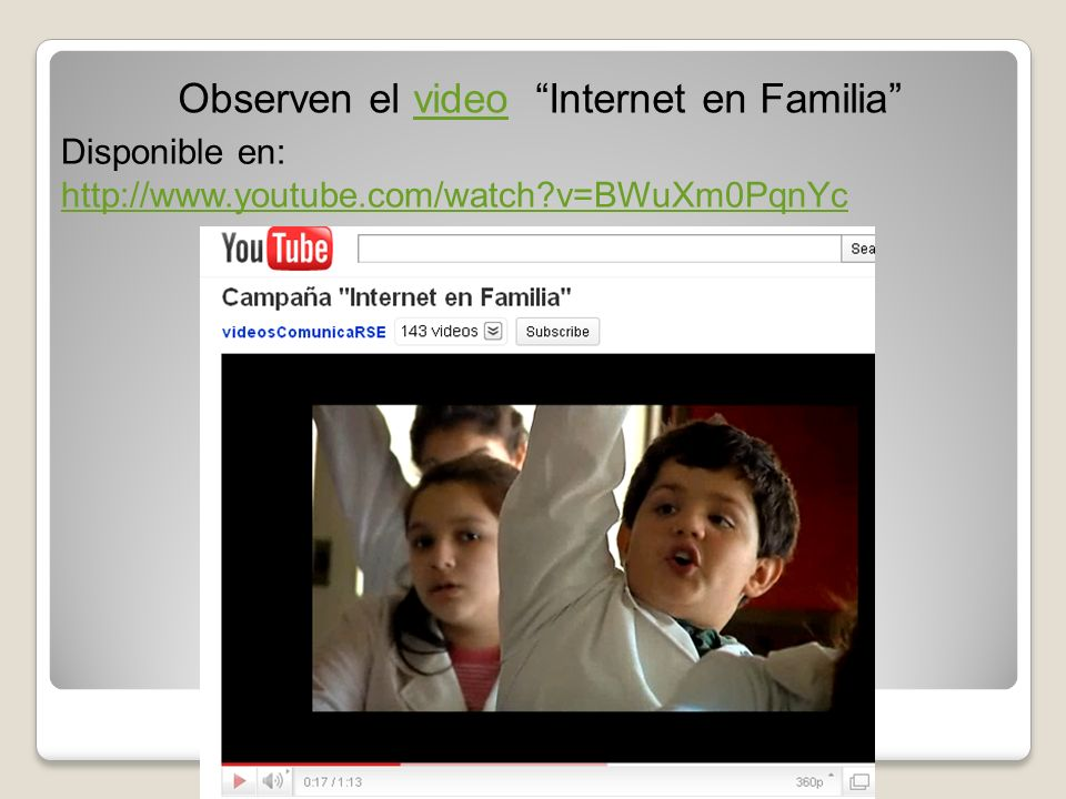 Observen el video Internet en Familiavideo Disponible en: http://www.youtube.com/watch?v=BWuXm0PqnYc http://www.youtube.com/watch?v=BWuXm0PqnYc