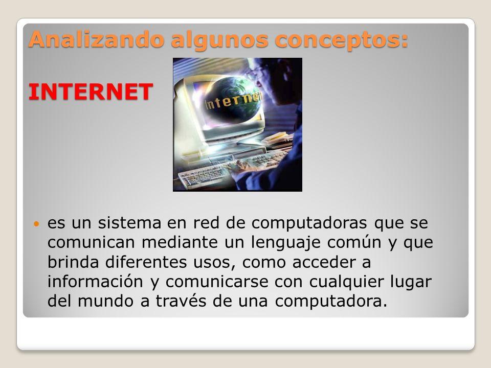 Analizando algunos conceptos: INTERNET es un sistema en red de computadoras que se comunican mediante un lenguaje común y que brinda diferentes usos,