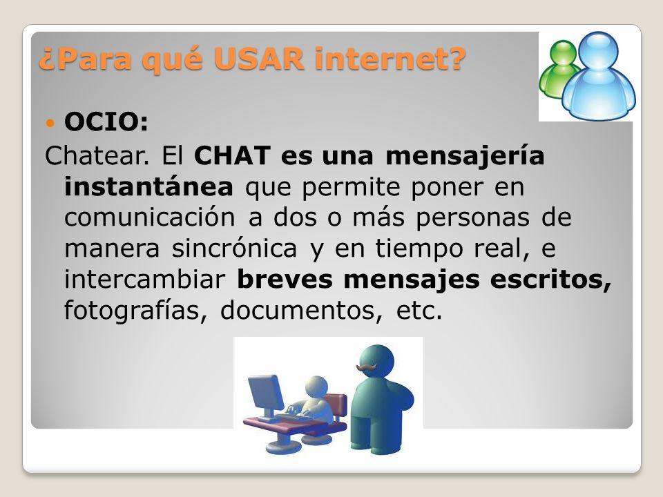 ¿Para qué USAR internet? OCIO: Chatear. El CHAT es una mensajería instantánea que permite poner en comunicación a dos o más personas de manera sincrón