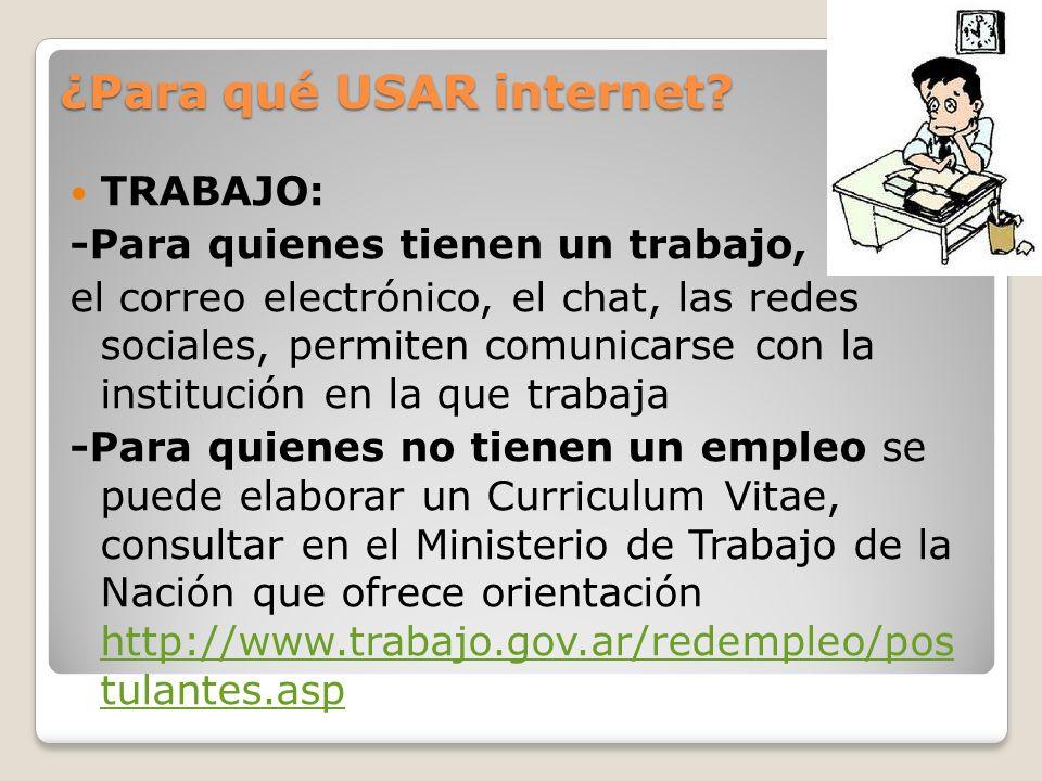 ¿Para qué USAR internet? TRABAJO: -Para quienes tienen un trabajo, el correo electrónico, el chat, las redes sociales, permiten comunicarse con la ins