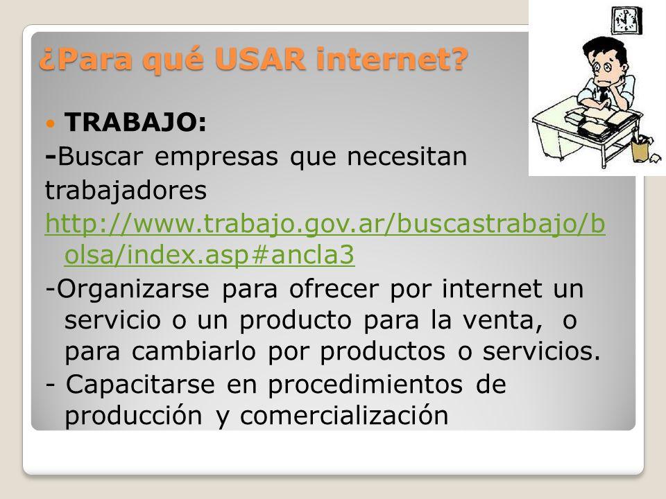 ¿Para qué USAR internet? TRABAJO: -Buscar empresas que necesitan trabajadores http://www.trabajo.gov.ar/buscastrabajo/b olsa/index.asp#ancla3 -Organiz