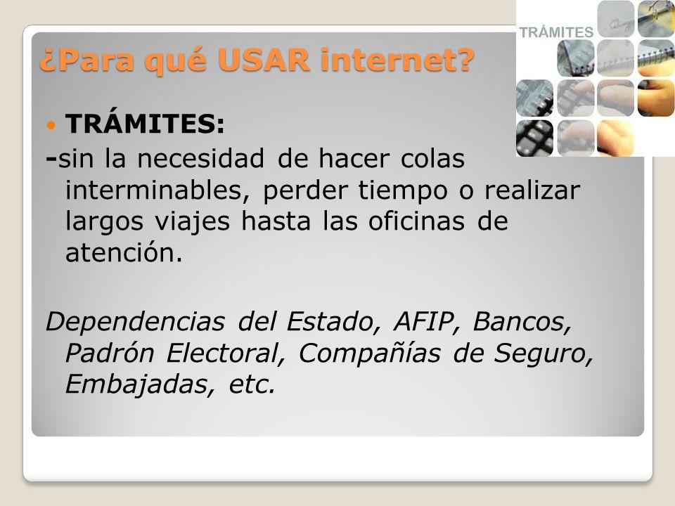 ¿Para qué USAR internet? TRÁMITES: -sin la necesidad de hacer colas interminables, perder tiempo o realizar largos viajes hasta las oficinas de atenci