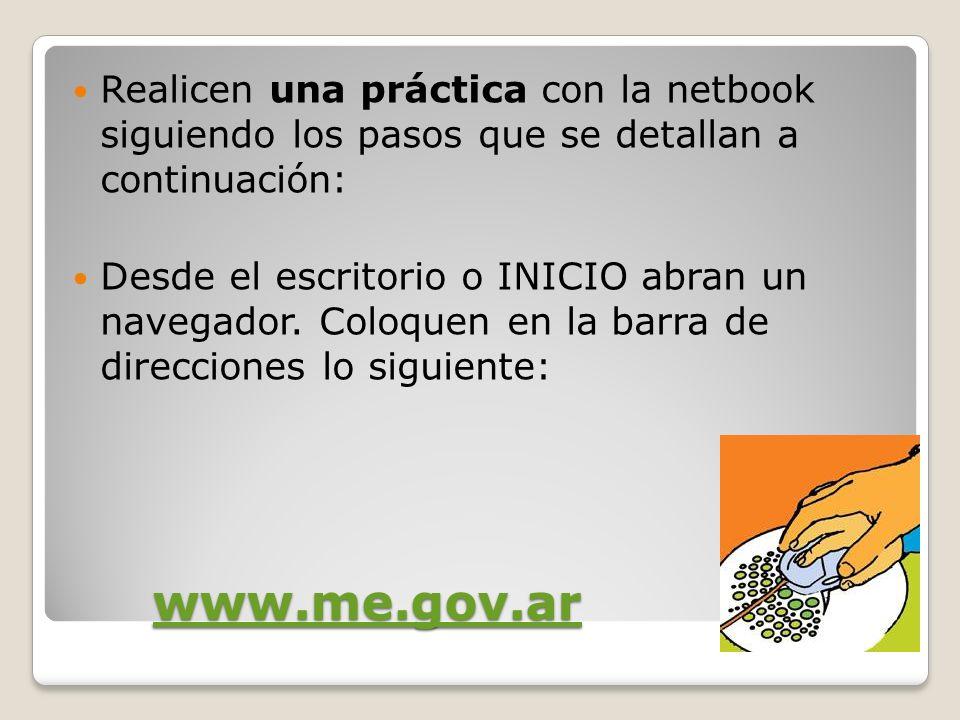 www.me.gov.ar Realicen una práctica con la netbook siguiendo los pasos que se detallan a continuación: Desde el escritorio o INICIO abran un navegador