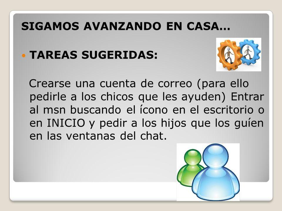 SIGAMOS AVANZANDO EN CASA… TAREAS SUGERIDAS: Crearse una cuenta de correo (para ello pedirle a los chicos que les ayuden) Entrar al msn buscando el íc