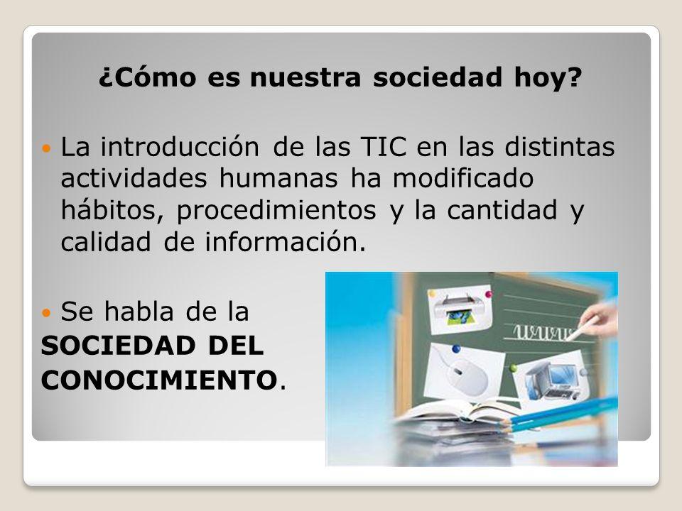 ¿Cómo es nuestra sociedad hoy? La introducción de las TIC en las distintas actividades humanas ha modificado hábitos, procedimientos y la cantidad y c