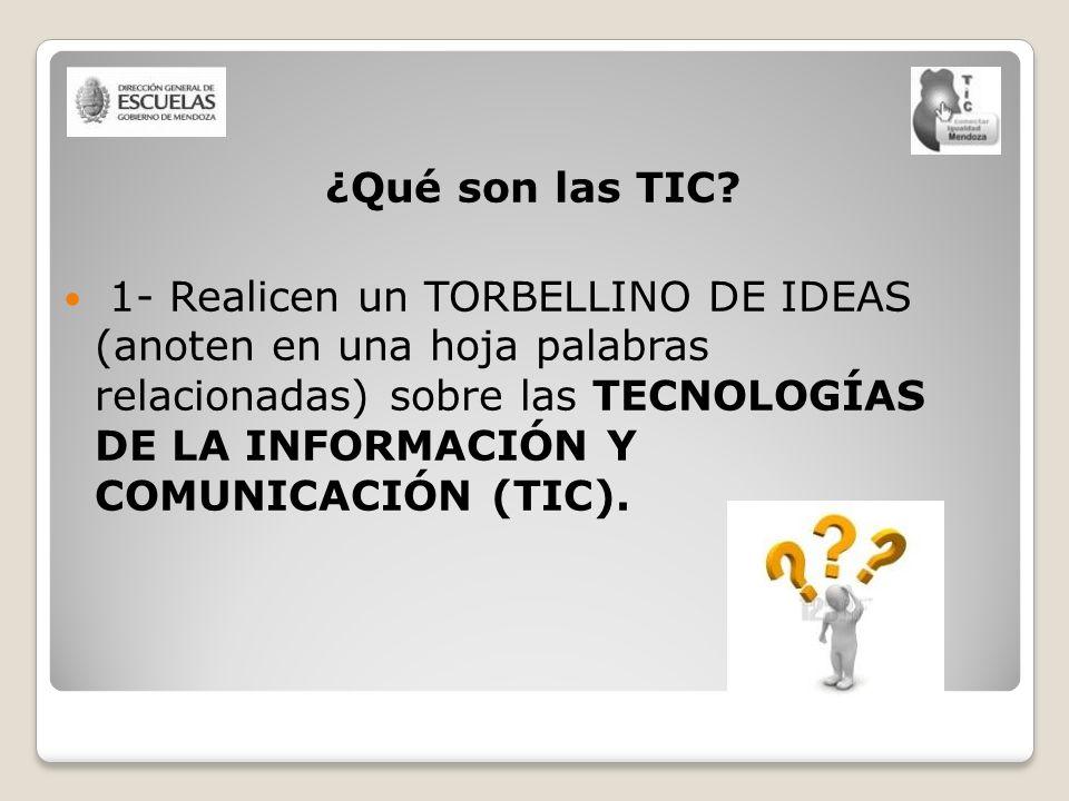 ¿Qué son las TIC? 1- Realicen un TORBELLINO DE IDEAS (anoten en una hoja palabras relacionadas) sobre las TECNOLOGÍAS DE LA INFORMACIÓN Y COMUNICACIÓN