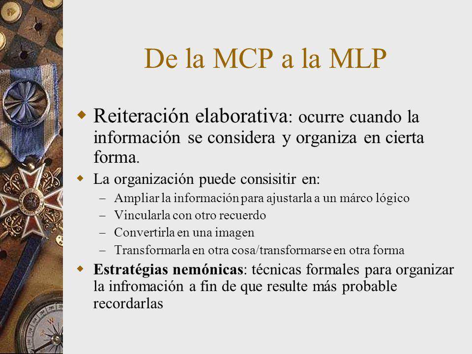 De la MCP a la MLP Reiteración elaborativa : ocurre cuando la información se considera y organiza en cierta forma. La organización puede consisitir en