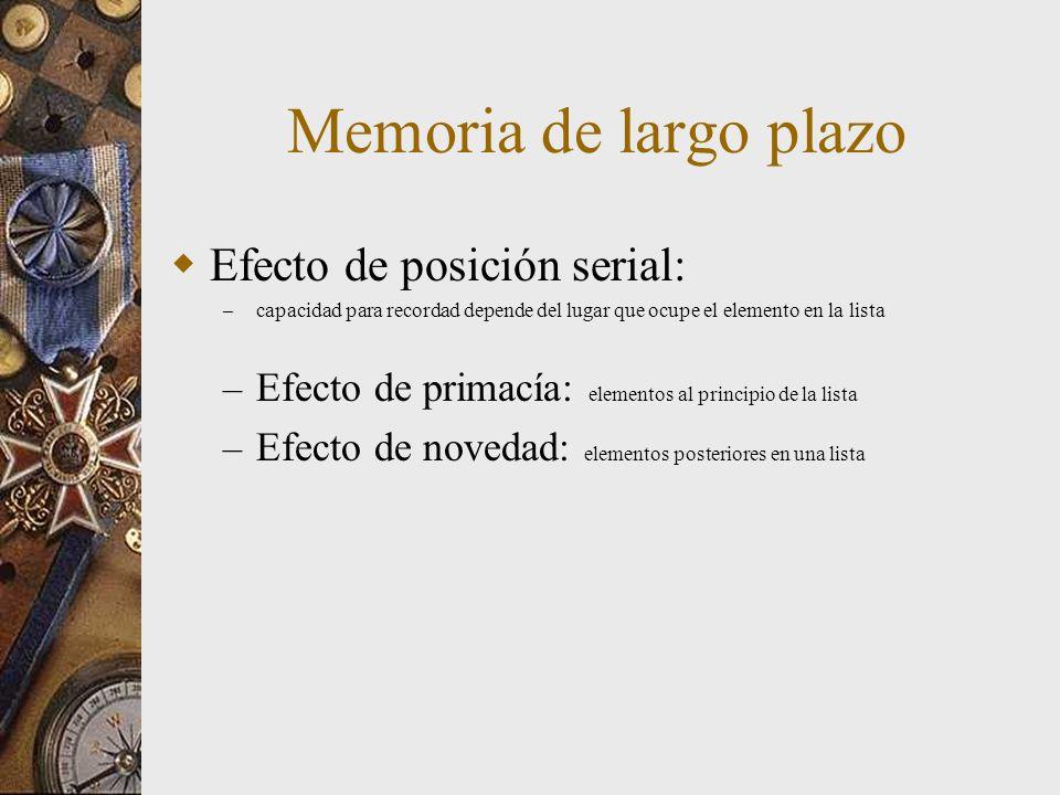 Memoria de largo plazo Efecto de posición serial: – capacidad para recordad depende del lugar que ocupe el elemento en la lista – Efecto de primacía: elementos al principio de la lista – Efecto de novedad: elementos posteriores en una lista