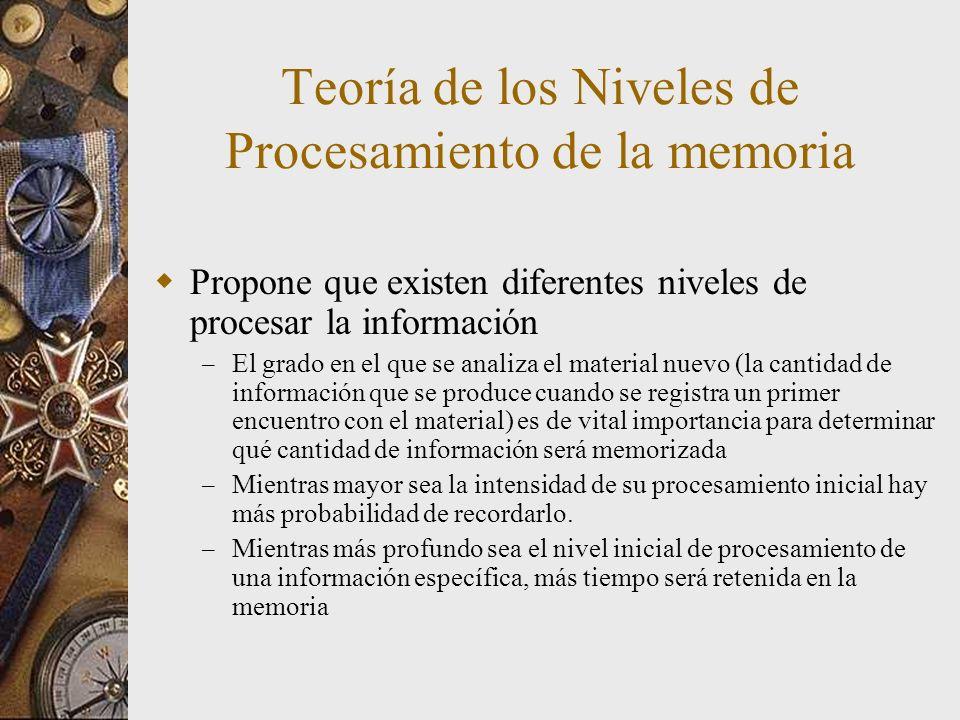 Teoría de los Niveles de Procesamiento de la memoria Propone que existen diferentes niveles de procesar la información – El grado en el que se analiza