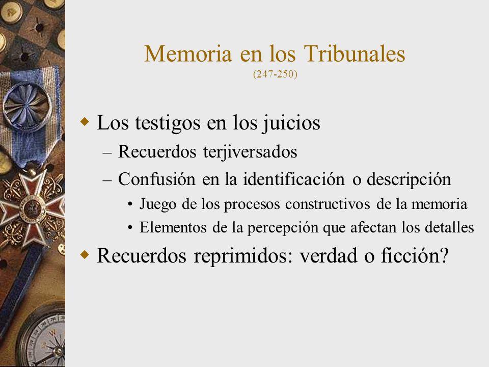 Memoria en los Tribunales (247-250) Los testigos en los juicios – Recuerdos terjiversados – Confusión en la identificación o descripción Juego de los procesos constructivos de la memoria Elementos de la percepción que afectan los detalles Recuerdos reprimidos: verdad o ficción?