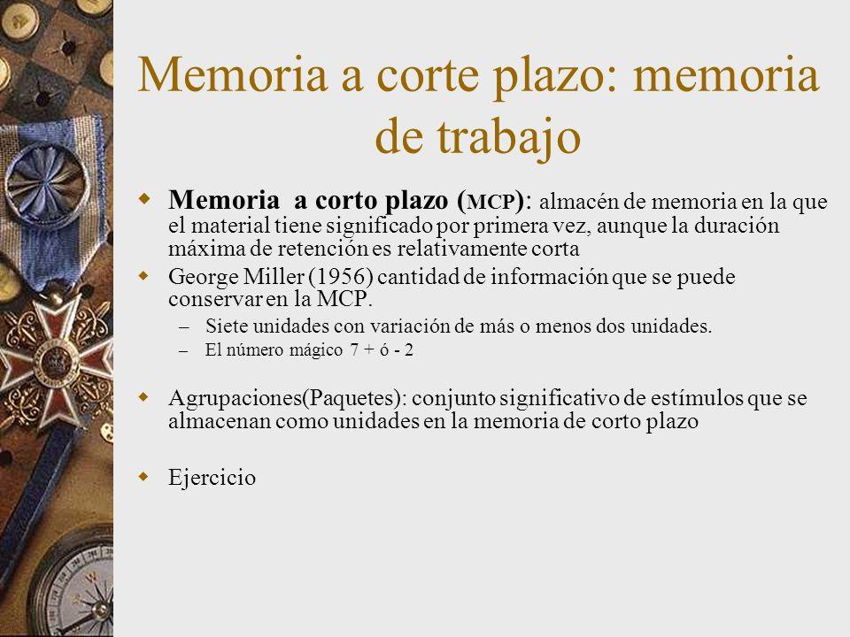 Memoria a corte plazo: memoria de trabajo Memoria a corto plazo ( MCP ): almacén de memoria en la que el material tiene significado por primera vez, aunque la duración máxima de retención es relativamente corta George Miller (1956) cantidad de información que se puede conservar en la MCP.