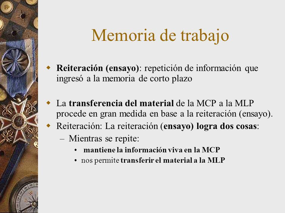 Memoria de trabajo Reiteración (ensayo): repetición de información que ingresó a la memoria de corto plazo La transferencia del material de la MCP a l