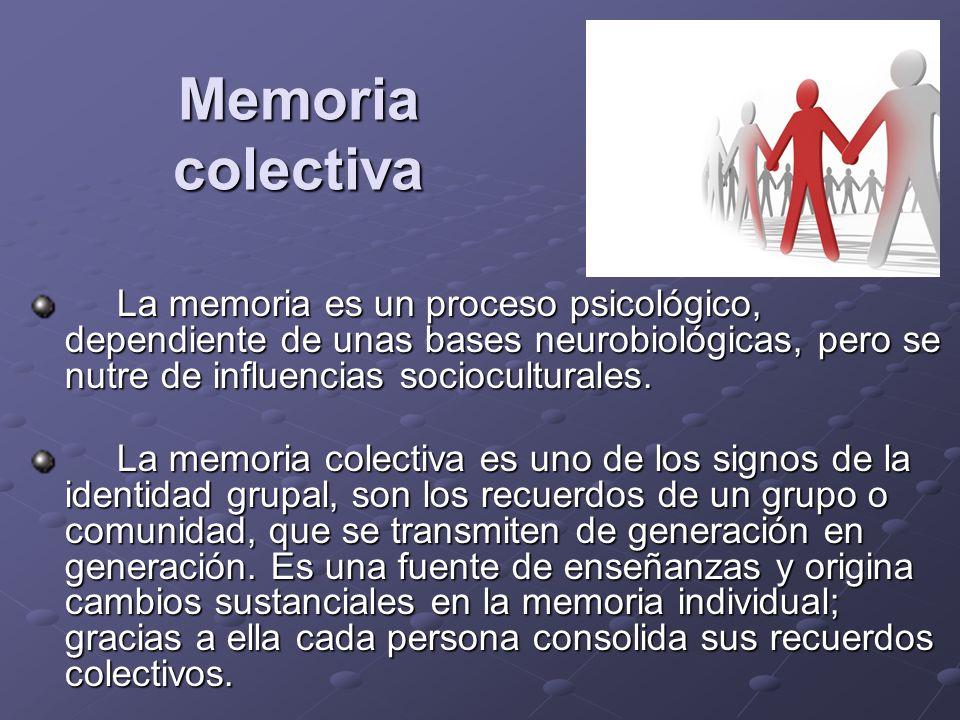 Memoria colectiva La memoria es un proceso psicológico, dependiente de unas bases neurobiológicas, pero se nutre de influencias socioculturales. La me