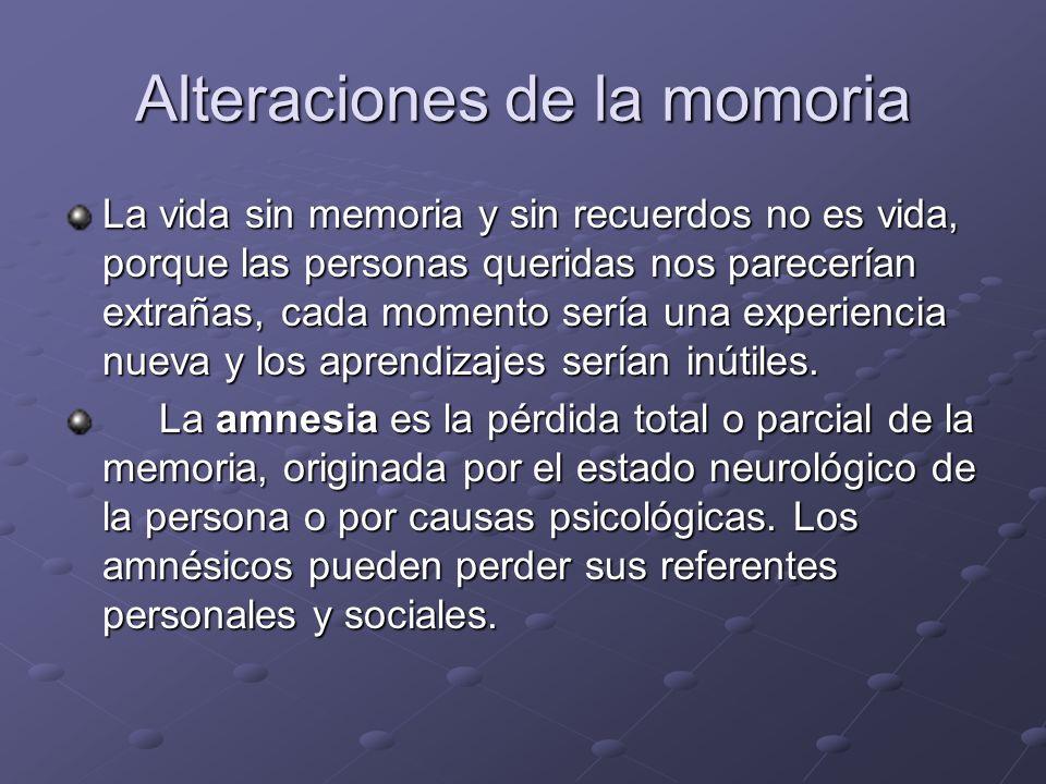 Alteraciones de la momoria La vida sin memoria y sin recuerdos no es vida, porque las personas queridas nos parecerían extrañas, cada momento sería un