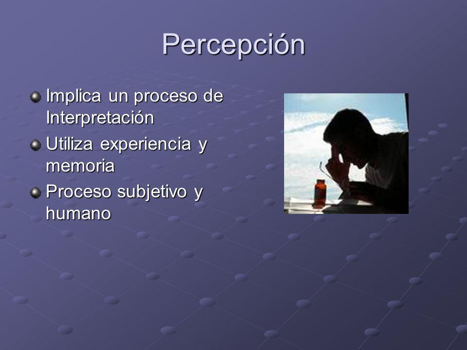 Percepción Implica un proceso de Interpretación Utiliza experiencia y memoria Proceso subjetivo y humano
